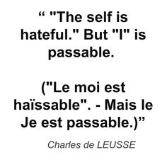 """ ""The self is hateful."" But ""I"" is passable. (""Le moi est haïssable"". - Mais le Je est passable.)"" - Charles de LEUSSE"