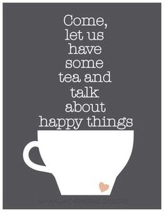 """Come, let us have some tea and talk about happy things."" Sometimes a friend of mine wants tea & talk about only happy things, and sometimes that's a good idea. Tea is adaptable! The Words, Cuppa Tea, My Tea, High Tea, Afternoon Tea, Decir No, Quotes To Live By, Favorite Quotes, Favorite Things"