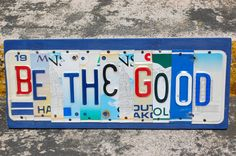 BE the GOOD - OOAK license plate art, Graduation Gift, Valentines Day Gift, Birthday Gift, Inspiring Motivational Wood Sign, via Etsy.    ~~~~~Custom Orders Available~~~~