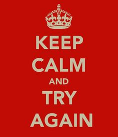 If at first you don't succeed, try, try again!! :)