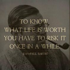 Jean-Paul Sartre quote. My life in one phrase.