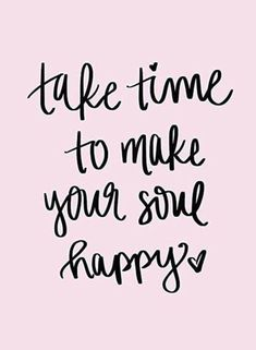 """Happiness Quotes For When You're Feeling Lost And Depressed """"Take time to make your soul happy.""""""""Take time to make your soul happy. Life Quotes Love, Quotes To Live By, Happy Soul Quotes, Happy Sayings, Happy Thoughts Quotes, Me Time Quotes, Cute Happy Quotes, Happy Times Quotes, Quotes On Happiness"""