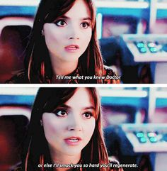 """""""Tell me what you know, Doctor, or I'll smack you so hard you'll regenerate."""" DANG girl."""