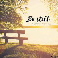 """He says, """"Be still, and know that I am God; I will be exalted among the nations, I will be exalted in the earth."""" Psalm 46:10"""