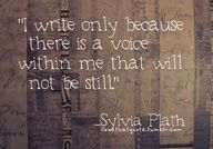 """""""I write only because there is a voice within me that will not be still."""" - Sylvia Plath"""