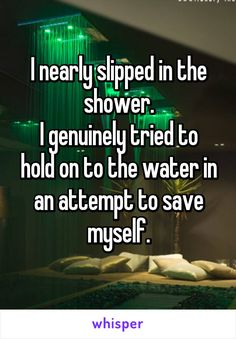 I nearly slipped in the shower. I genuinely tried to hold on to the water in an attempt to save myself.
