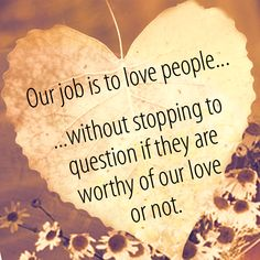 Love people fiercely until the Lord says to stop. #love #people #job #worthy