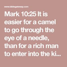 Mark 10:25It is easier for a camel to go through the eye of a needle, than for a rich man to enter into the kingdom of God.  26And they were astonished out of measure, saying among themselves, Who then can be saved?  27And Jesus looking upon them saith, With men it is impossible, but not with God: for with God all things are possible.