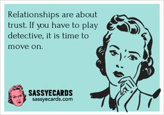 Relationships are about trust. If you have to play detective the whole time, is time to suck it the fuck up move on and have some respect for yourself