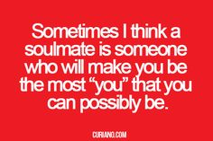 """Sometimes I think a soulmate is someone who will make you be the most """"you"""" that you can possibly be."""
