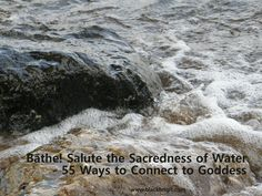 Bathe! Salute the sacredness of Water - 55 Ways to Connect to Goddess available online and from www.blackbrigit.com