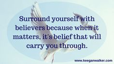 Surround yourself with believers because when it matters, it's belief that will carry you through.