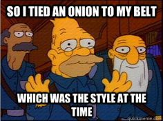 Grampa had an onion on his belt. I frequently use this line when dealing with an elderly person who likes to tell stories...