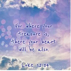 For where your treasure is, there your heart will be also. Luke 12:34