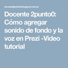 Docente 2punto0: Cómo agregar sonido de fondo y la voz en Prezi -Video tutorial