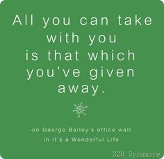 "All you can take with you is that which you've given away. (On George Bailey's office wall)  Love this quote from ""It's a Wonderful Life."""