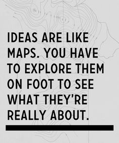 Ideas are like maps. You have to explore them on foot to see what they are really about.