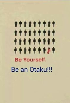 BE YOURSELF!! BE AN OTAKU!!!