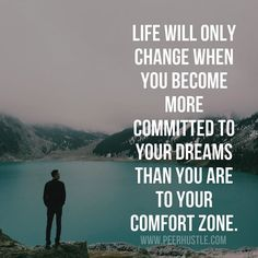 LIFE WILL ONLY CHANGE WHEN YOU BECOME MORE COMMITED to Your Dreams Than You are to Your Comfort Zone....