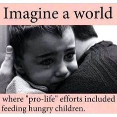 """Imagine a world where """"pro-life"""" efforts included feeding hungry children."""