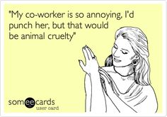 'My co-worker is so annoying, I'd punch her, but that would be animal cruelty'. this is for today fer sure!!!