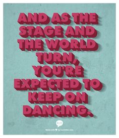 And as the stage and the world turn, youre expected to keep on dancing.