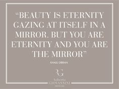 "​""​Beauty is eternity gazing at itself in a mirror. But you are eternity and you are the mirror""​ Khalil Gibran"