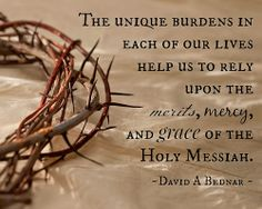 The unique burdens in each of our lives helps us rely upon the merits, mercy, and grace of the Holy Messiah. ~ David A Bednar ~ by Chocolate on my Cranium #LDSConf