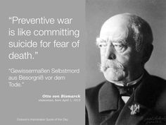 """Preventive war is like committing suicide for fear of death."" Otto von Bismarck, statesman, born April 1, 1815."
