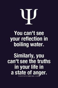 you can't see your reflection in boiling water. similarly, you can't see the truths in your life in a state of anger.
