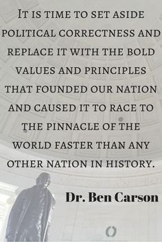 """it is time to set aside political correctness and replace it with the bold values and principles that founded our nation and caused it to race to the pinnacle of the world faster than any other nation in history."" Quote from Dr Ben Carson in his book America the Beautiful."