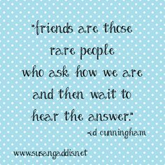 """Friends are those rare people who ask how we are and then wait to hear the answer."" Ed Cunningham on The Secret to Meaningful Friendships post #friends #quote #relationships"