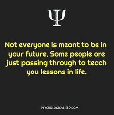Not everyone is meant to be in your future.  Some people are just passing through to teach you lessons in life.
