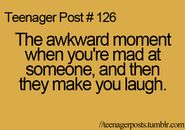 That awkward moment when you're mad at someone and then they make you laugh