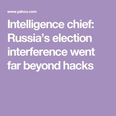 Intelligence chief: Russia's election interference went far beyond hacks