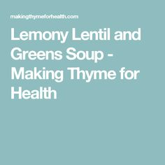 Lemony Lentil and Greens Soup - Making Thyme for Health