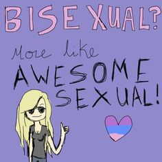 Bisexual... more like awesome sexual. Frankly, I think straight people are a little creepy with their gender fetishes.