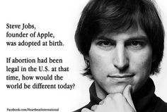 Steve Jobs,founder of Apple,was adopted at birth.If abortion had been legal in the US at the time,how would the world be different today?