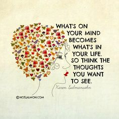 """What's on your mind becomes what's in your life. So think the thoughts you want to see."""