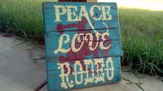 Hey, I found this really awesome Etsy listing at http://www.etsy.com/listing/104002691/peace-love-rodeo-sign-approx-12-x-11