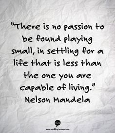 """""""There is no passion to be found playing small, in settling for a life that is less than the one you are capable of living."""" Nelson Mandela"""