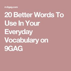 20 Better Words To Use In Your Everyday Vocabulary on 9GAG