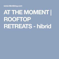 AT THE MOMENT | ROOFTOP RETREATS - hibrid