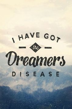 I have got the dreamers disease.