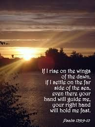 Psalm 139:9-10  If I rise on the wings of the dawn, if I settle on the far side of the sea, even there your right hand will hold me fast.