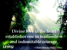 Divine love in the heart establishes one in fearlessness and indomitable courage.—Charles Fillmore, Christian Healing. For more about Fillmore, visit www.unity.org.