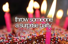THROW SOMEONE A SURPRISE PARTY [✔]                                                                                                          [✓]Mÿ.BuCkĖt.L!ŠT[✓]