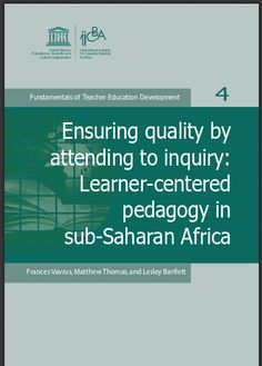 Ensuring quality by attending to inquiry: Learner-centered pedagogy in sub-Saharan Africa | UNESCO | Fundamentals of Teacher Education Development series.