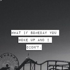What if one day you woke up and I didnt. Would you even care?