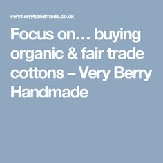 Focus on… buying organic & fair trade cottons – Very Berry Handmade